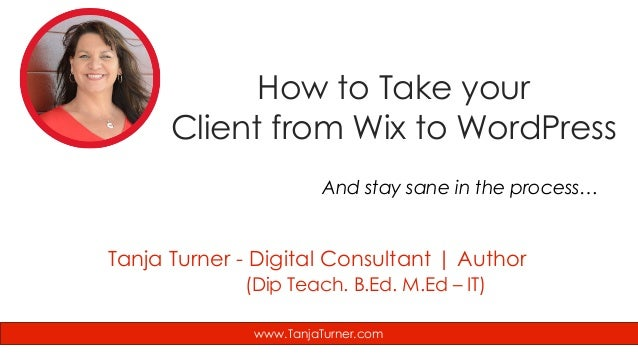 How to Take your Client from Wix to WordPress And stay sane in the process… www.TanjaTurner.com Tanja Turner - Digital Con...