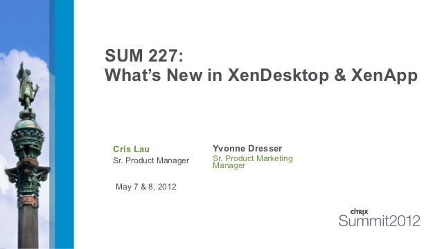 SUM 227:What's New in XenDesktop & XenAppCris Lau              Yvonne DresserSr. Product Manager   Sr. Product Marketing  ...