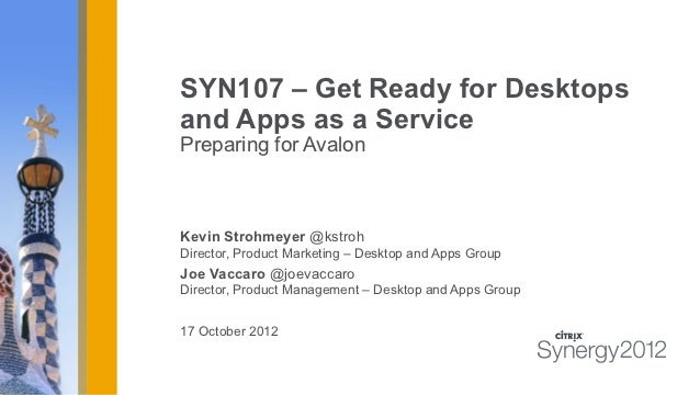 SYN107 – Get Ready for Desktopsand Apps as a ServicePreparing for AvalonKevin Strohmeyer @kstrohDirector, Product Marketin...
