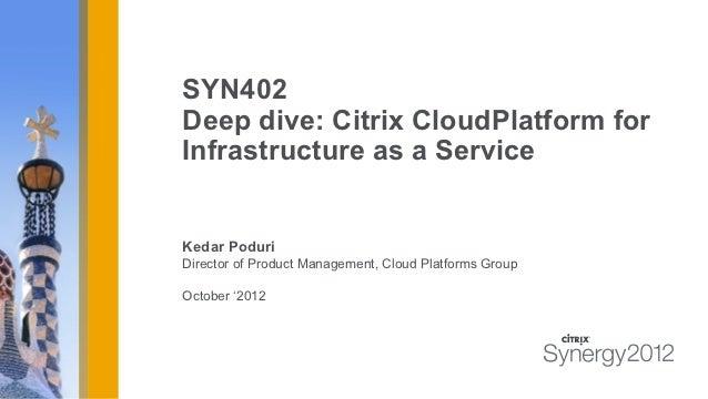 SYN402Deep dive: Citrix CloudPlatform forInfrastructure as a ServiceKedar PoduriDirector of Product Management, Cloud Plat...