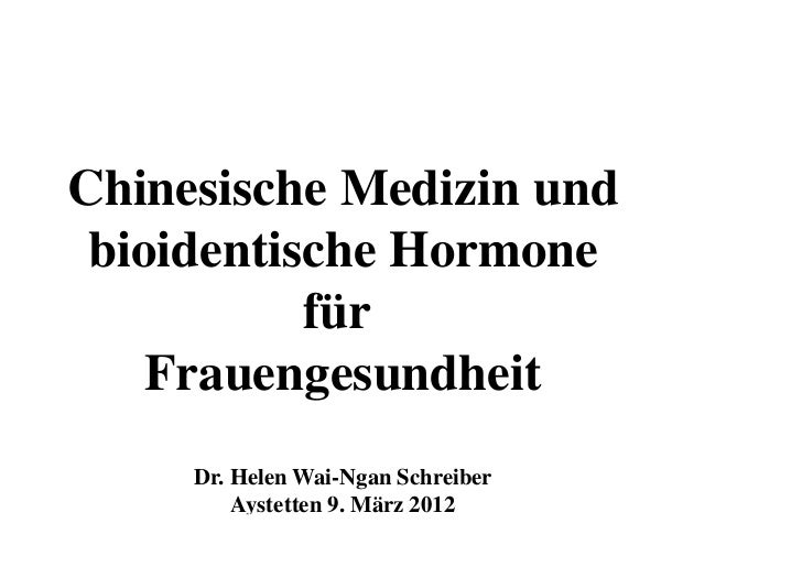 Chinesische Medizin und bioidentische Hormone           für    Frauengesundheit     Dr. Helen Wai-Ngan Schreiber         A...