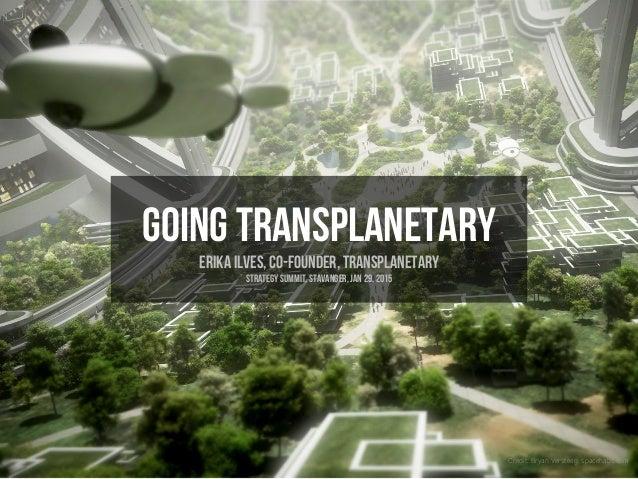Going transplanetary Erika Ilves, co-founder, Transplanetary Strategy summit, stavanger, Jan 29, 2015 Credit: Bryan Verste...