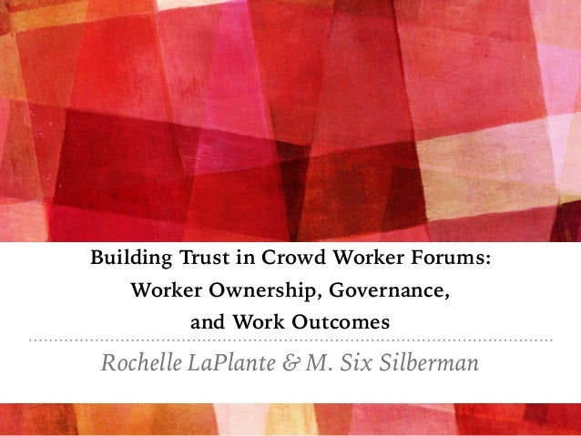 Building Trust in Crowd Worker Forums: Worker Ownership, Governance, and Work Outcomes Rochelle LaPlante & M. Six Silberman