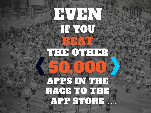 EVEN IF YOU BEAT THE OTHER 50,000 APPS IN THE RACE TO THE APP STORE …