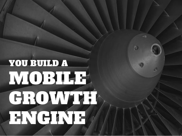 YOU BUILD A MOBILE GROWTH ENGINE