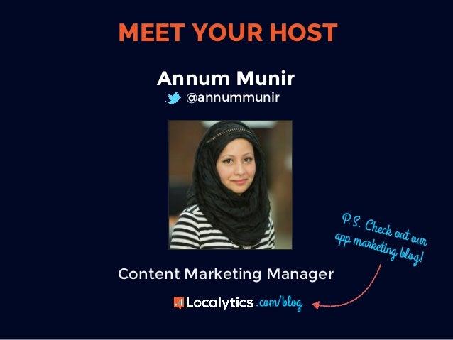 MEET YOUR HOST Annum Munir @annummunir Content Marketing Manager P.S. Check out ourapp marketing blog! .com/blog
