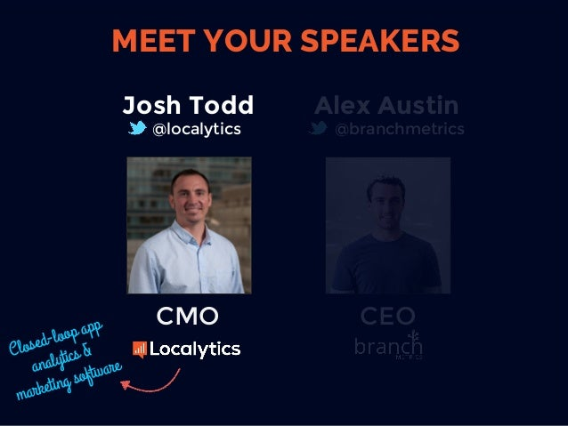 CEO Alex Austin @branchmetrics MEET YOUR SPEAKERS Josh Todd @localytics CMO Closed-loop app analytics & marketing software