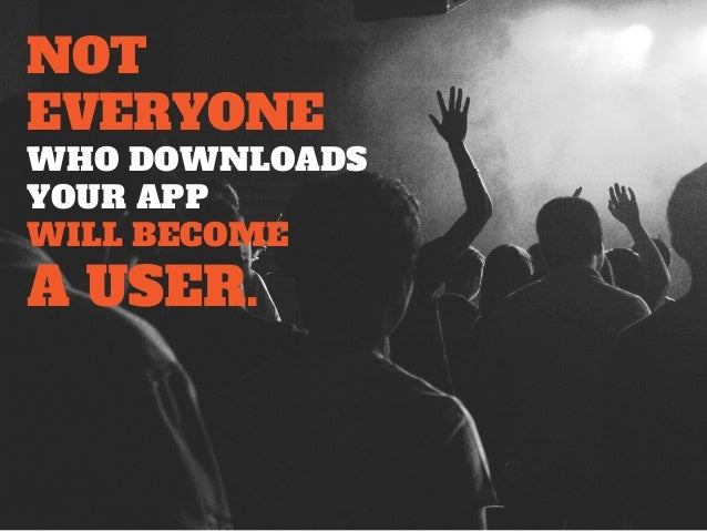 NOT EVERYONE WHO DOWNLOADS YOUR APP WILL BECOME A USER.