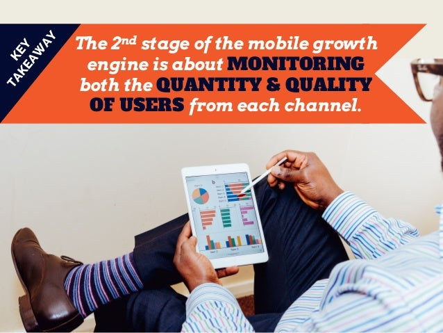 The 2nd stage of the mobile growth engine is about MONITORING both the QUANTITY & QUALITY OF USERS from each channel.