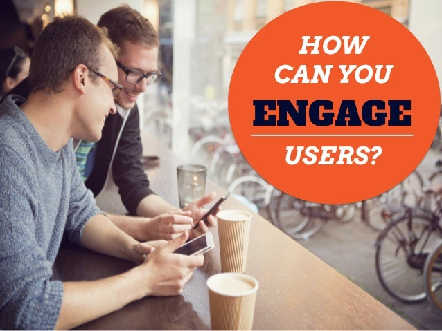 HOW CAN YOU USERS? ENGAGE