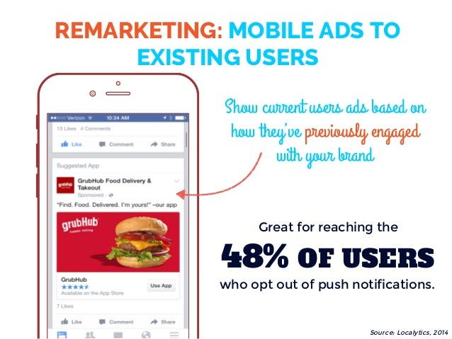 REMARKETING: MOBILE ADS TO EXISTING USERS Show current users ads based on how they've previously engaged with your brand 4...