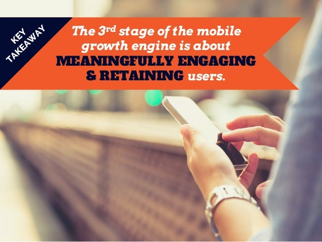 The 3rd stage of the mobile growth engine is about MEANINGFULLY ENGAGING & RETAINING users.
