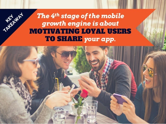 The 4th stage of the mobile growth engine is about MOTIVATING LOYAL USERS TO SHARE your app.