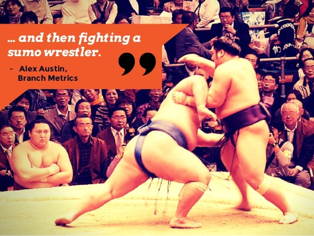 "… and then fighting a sumo wrestler. ""-  Alex Austin,  Branch Metrics"