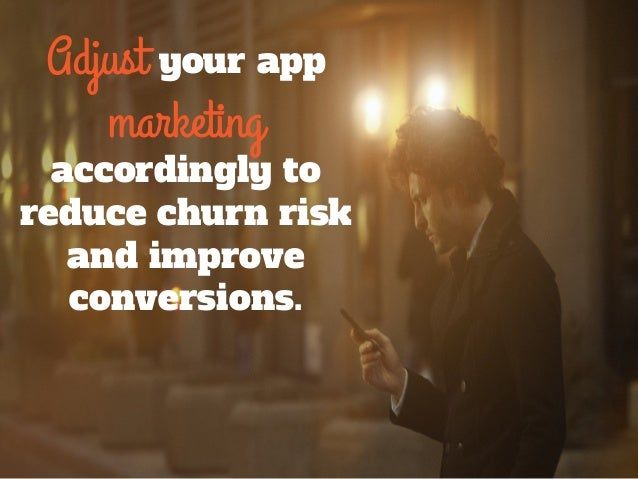 Adjust your app marketing accordingly to reduce churn risk and improve conversions.