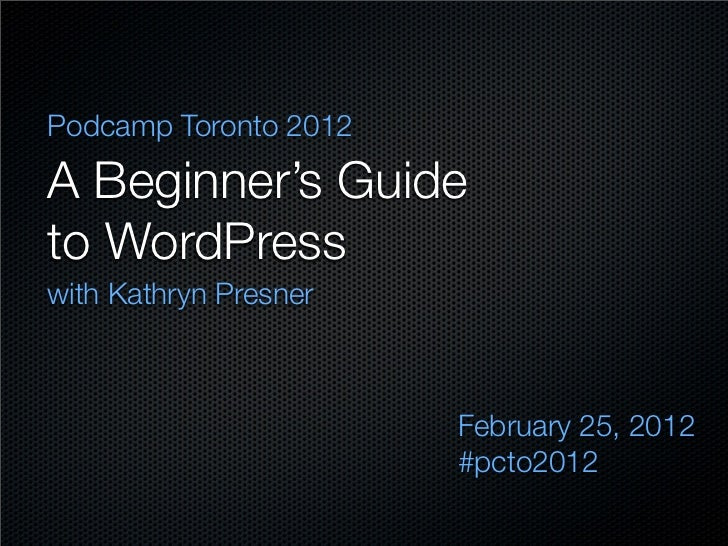 Podcamp Toronto 2012A Beginner's Guideto WordPresswith Kathryn Presner                       February 25, 2012            ...
