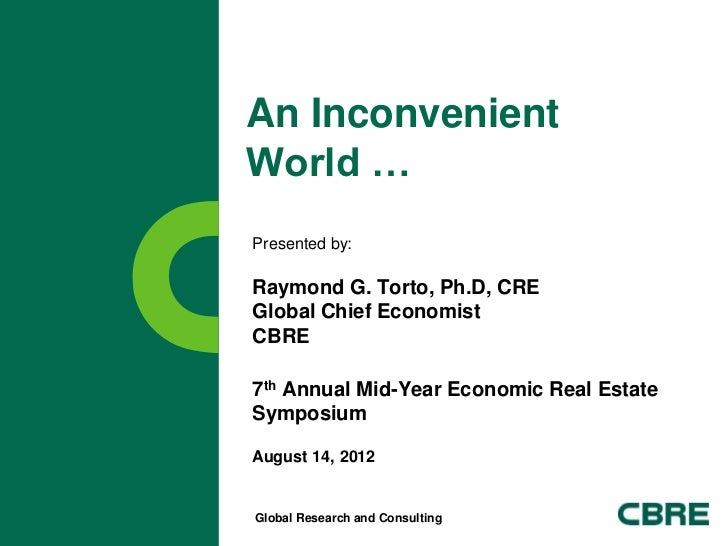An InconvenientWorld …Presented by:Raymond G. Torto, Ph.D, CREGlobal Chief EconomistCBRE7th Annual Mid-Year Economic Real ...