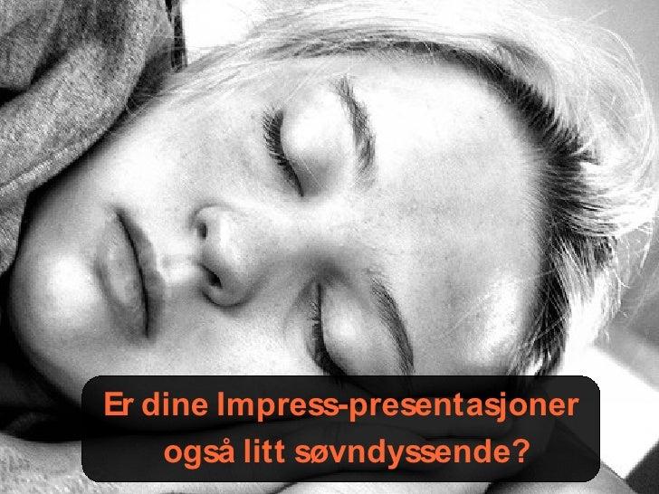 Er dine Impress-presentasjoner     også litt søvndyssende?