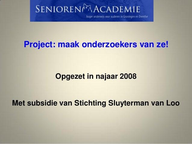 Project: maak onderzoekers van ze! Opgezet in najaar 2008 Met subsidie van Stichting Sluyterman van Loo