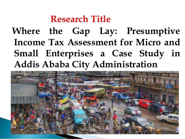 Research Title Where the Gap Lay: Presumptive Income Tax Assessment for Micro and Small Enterprises a Case Study in Addis ...