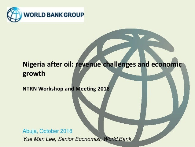 Nigeria after oil: revenue challenges and economic growth NTRN Workshop and Meeting 2018 Abuja, October 2018 Yue Man Lee, ...