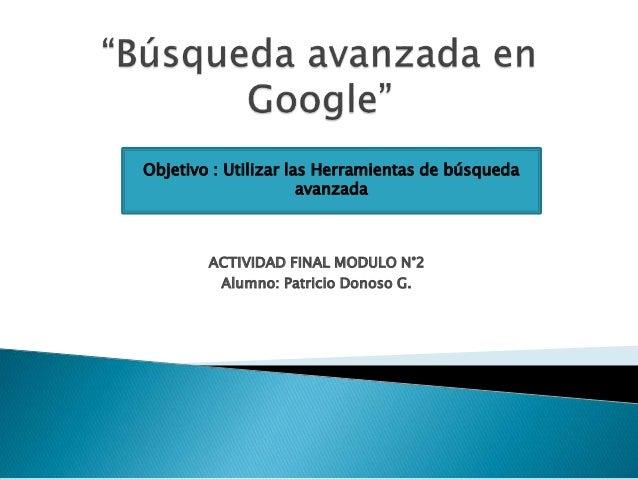 ACTIVIDAD FINAL MODULO N°2 Alumno: Patricio Donoso G. Objetivo : Utilizar las Herramientas de búsqueda avanzada