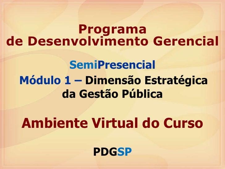 Semi Presencial Módulo 1 –  Dimensão Estratégica da Gestão Pública Ambiente Virtual do Curso PDG SP Programa de Desenvolvi...