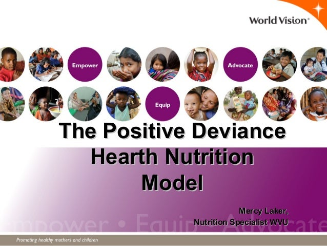 The Positive DevianceThe Positive Deviance Hearth NutritionHearth Nutrition ModelModel Mercy Laker,Mercy Laker, Nutrition ...