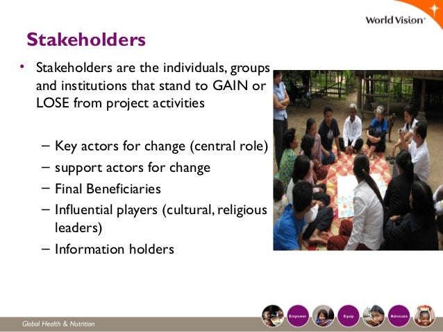 Stakeholders • Stakeholders are the individuals, groups and institutions that stand to GAIN or LOSE from project activitie...