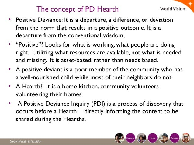 The concept of PD Hearth • Positive Deviance: It is a departure, a difference, or deviation from the norm that results in ...