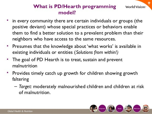 What is PD/Hearth programming model? • in every community there are certain individuals or groups (the positive deviant) w...