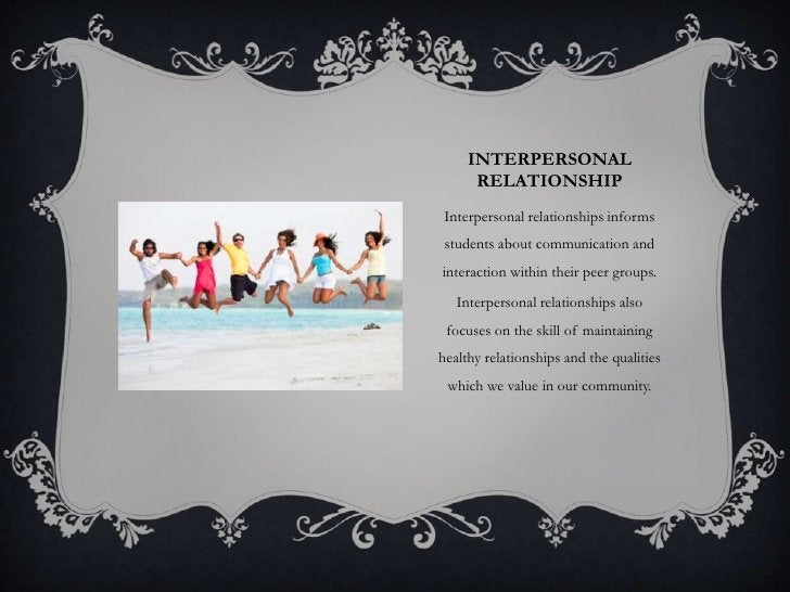 INTERPERSONAL      RELATIONSHIP Interpersonal relationships informs students about communication andinteraction within the...