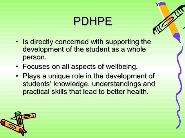 PDHPE• Is directly concerned with supporting the  development of the student as a whole  person.• Focuses on all aspects o...