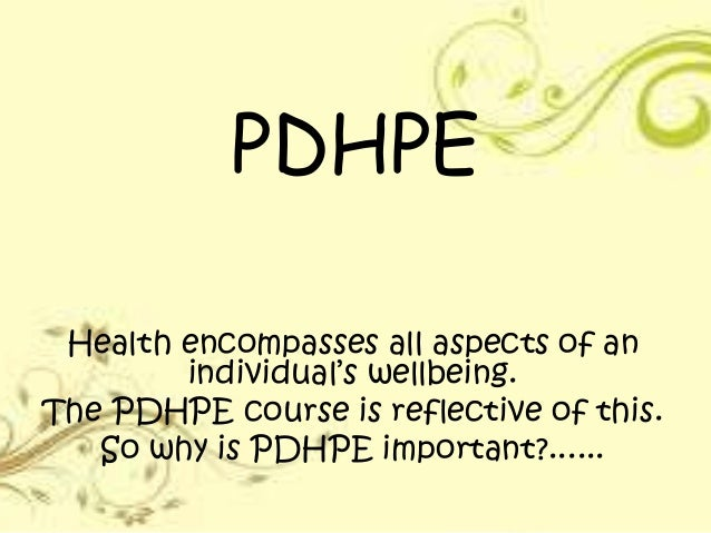PDHPEHealth encompasses all aspects of anindividual's wellbeing.The PDHPE course is reflective of this.So why is PDHPE imp...