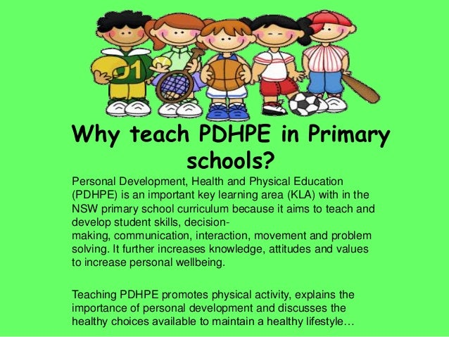 Why teach PDHPE in Primaryschools?Personal Development, Health and Physical Education(PDHPE) is an important key learning ...