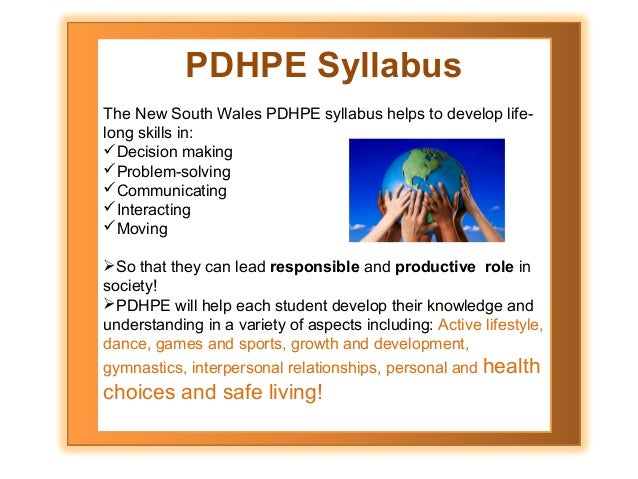 PDHPE Syllabus The New South Wales PDHPE syllabus helps to develop lifelong skills in: Decision making Problem-solving ...
