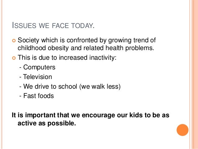 ISSUES WE FACE TODAY.  Society which is confronted by growing trend of childhood obesity and related health problems.  T...