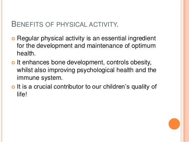 BENEFITS OF PHYSICAL ACTIVITY.  Regular physical activity is an essential ingredient for the development and maintenance ...