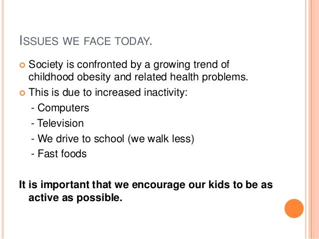 ISSUES WE FACE TODAY.  Society is confronted by a growing trend of childhood obesity and related health problems.  This ...