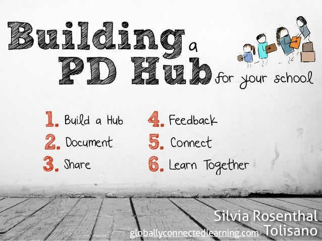 PD Buildinga for your school 1. 2. 3. 4. 5. 6. Build a Hub Document Share Feedback Connect Learn Together Silvia Rosenthal...