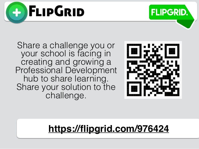 FlipGrid https://flipgrid.com/976424 Share a challenge you or your school is facing in creating and growing a Professional ...