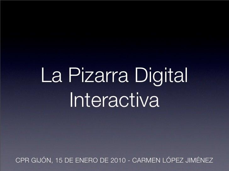 La Pizarra Digital          Interactiva  CPR GIJÓN, 15 DE ENERO DE 2010 - CARMEN LÓPEZ JIMÉNEZ