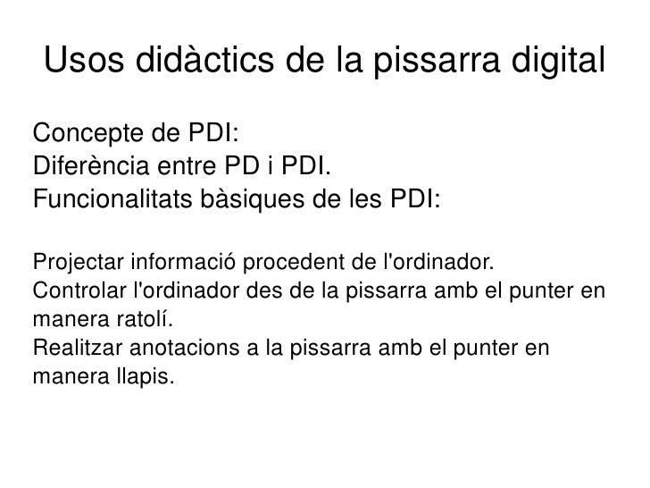 Usos didàctics de la pissarra digital Concepte de PDI: Diferència entre PD i PDI. Funcionalitats bàsiques de les PDI: <ul>...