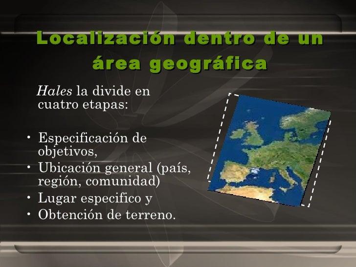 Localización dentro de un área geográfica <ul><li>Hales  la divide en cuatro etapas:  </li></ul><ul><li>Especificación de ...