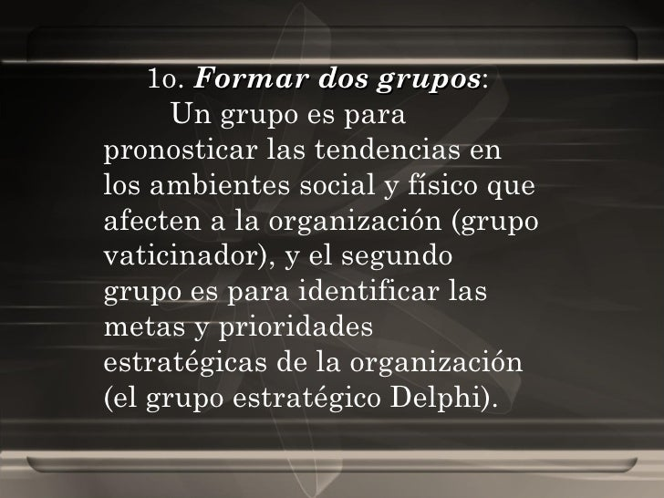 1o.  Formar dos grupos :  Un grupo es para pronosticar las tendencias en los ambientes social y físico que afecten a la or...