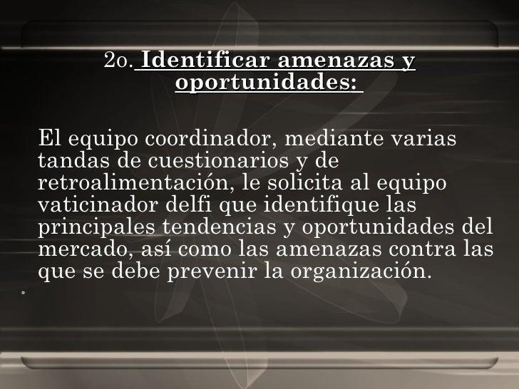 <ul><li>2o.   Identificar amenazas y oportunidades :  </li></ul><ul><li>El equipo coordinador, mediante varias tandas de c...