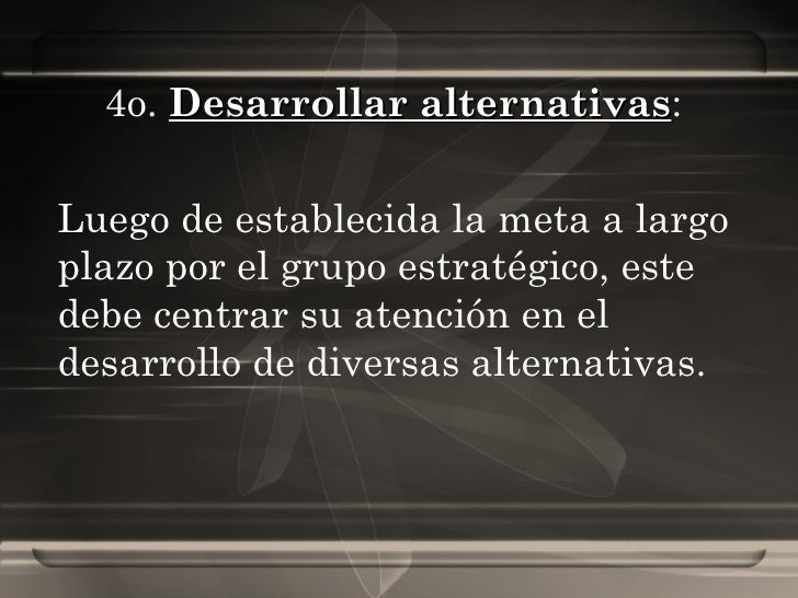 4o.  Desarrollar alternativas :  Luego de establecida la meta a largo plazo por el grupo estratégico, este debe centrar su...