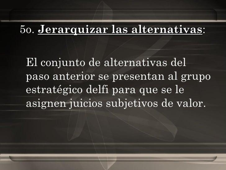 5o.  Jerarquizar las alternativas :  El conjunto de alternativas del paso anterior se presentan al grupo estratégico delfi...