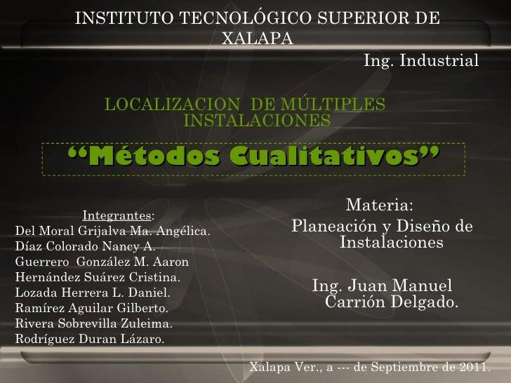 """INSTITUTO TECNOLÓGICO SUPERIOR DE XALAPA LOCALIZACION  DE MÚLTIPLES  INSTALACIONES """" Métodos Cualitativos"""" Ing. Industrial..."""
