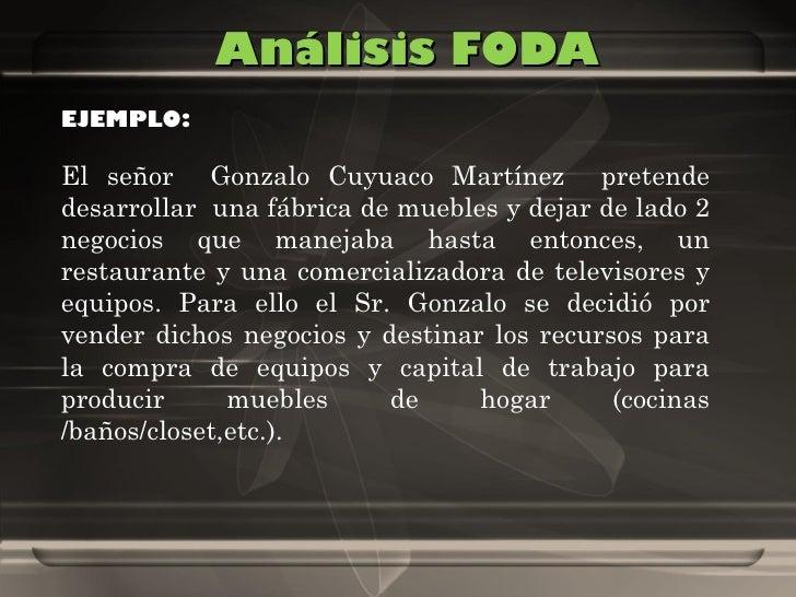 Análisis FODA EJEMPLO:  El señor  Gonzalo Cuyuaco Martínez  pretende desarrollar  una fábrica de muebles y dejar de lado 2...